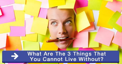 What are the 3 things that you cannot live without?