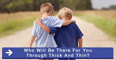 Who will be there for you through thick and thin?